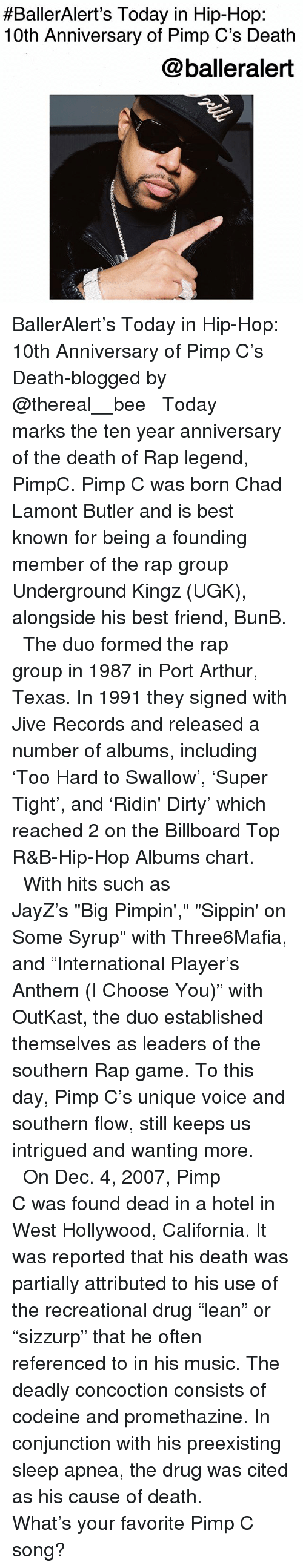 "Arthur, Best Friend, and Billboard:  #BallerAlert's Today in Hip-Hop:  10th Anniversary of Pimp C's Death  @balleralert BallerAlert's Today in Hip-Hop: 10th Anniversary of Pimp C's Death-blogged by @thereal__bee ⠀⠀⠀⠀⠀⠀⠀⠀⠀ ⠀⠀ Today marks the ten year anniversary of the death of Rap legend, PimpC. Pimp C was born Chad Lamont Butler and is best known for being a founding member of the rap group Underground Kingz (UGK), alongside his best friend, BunB. ⠀⠀⠀⠀⠀⠀⠀⠀⠀ ⠀⠀ The duo formed the rap group in 1987 in Port Arthur, Texas. In 1991 they signed with Jive Records and released a number of albums, including 'Too Hard to Swallow', 'Super Tight', and 'Ridin' Dirty' which reached 2 on the Billboard Top R&B-Hip-Hop Albums chart. ⠀⠀⠀⠀⠀⠀⠀⠀⠀ ⠀⠀ With hits such as JayZ's ""Big Pimpin',"" ""Sippin' on Some Syrup"" with Three6Mafia, and ""International Player's Anthem (I Choose You)"" with OutKast, the duo established themselves as leaders of the southern Rap game. To this day, Pimp C's unique voice and southern flow, still keeps us intrigued and wanting more. ⠀⠀⠀⠀⠀⠀⠀⠀⠀ ⠀⠀ On Dec. 4, 2007, Pimp C was found dead in a hotel in West Hollywood, California. It was reported that his death was partially attributed to his use of the recreational drug ""lean"" or ""sizzurp"" that he often referenced to in his music. The deadly concoction consists of codeine and promethazine. In conjunction with his preexisting sleep apnea, the drug was cited as his cause of death. ⠀⠀⠀⠀⠀⠀⠀⠀⠀ ⠀⠀ What's your favorite Pimp C song?"