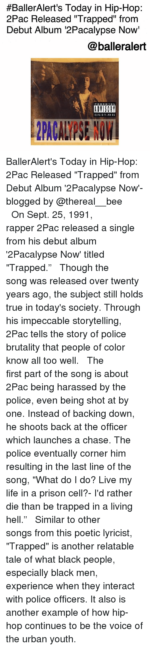 """Life, Memes, and Police:  #BallerAlert's Today in Hip-Hop:  2Pac Released """"Trapped"""" from  Debut Album 2Pacalypse Now'  @balleralert  ADVISORY BallerAlert's Today in Hip-Hop: 2Pac Released """"Trapped"""" from Debut Album '2Pacalypse Now'-blogged by @thereal__bee ⠀⠀⠀⠀⠀⠀⠀⠀⠀ ⠀⠀ On Sept. 25, 1991, rapper 2Pac released a single from his debut album '2Pacalypse Now' titled """"Trapped."""" ⠀⠀⠀⠀⠀⠀⠀⠀⠀ ⠀⠀ Though the song was released over twenty years ago, the subject still holds true in today's society. Through his impeccable storytelling, 2Pac tells the story of police brutality that people of color know all too well. ⠀⠀⠀⠀⠀⠀⠀⠀⠀ ⠀⠀ The first part of the song is about 2Pac being harassed by the police, even being shot at by one. Instead of backing down, he shoots back at the officer which launches a chase. The police eventually corner him resulting in the last line of the song, """"What do I do? Live my life in a prison cell?- I'd rather die than be trapped in a living hell."""" ⠀⠀⠀⠀⠀⠀⠀⠀⠀ ⠀⠀ Similar to other songs from this poetic lyricist, """"Trapped"""" is another relatable tale of what black people, especially black men, experience when they interact with police officers. It also is another example of how hip-hop continues to be the voice of the urban youth."""
