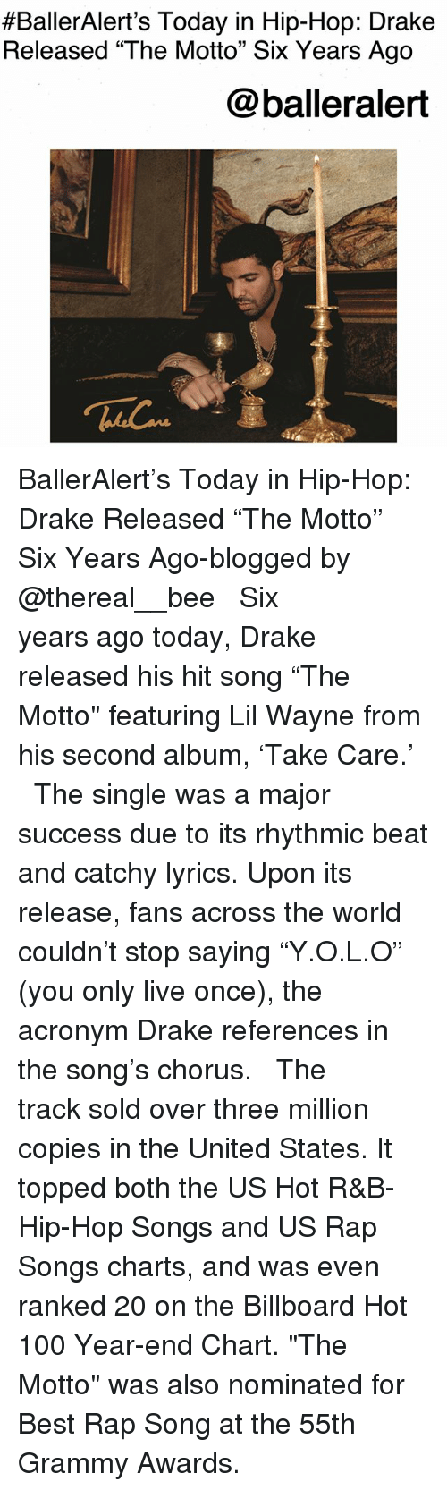 """Anaconda, Billboard, and Drake:  #BallerAlert's Today in Hip-Hop: Drake  Released """"The Motto"""" Six Years Ago  @balleralert BallerAlert's Today in Hip-Hop: Drake Released """"The Motto"""" Six Years Ago-blogged by @thereal__bee ⠀⠀⠀⠀⠀⠀⠀⠀⠀ ⠀⠀ Six years ago today, Drake released his hit song """"The Motto"""" featuring Lil Wayne from his second album, 'Take Care.' ⠀⠀⠀⠀⠀⠀⠀⠀⠀ ⠀⠀ The single was a major success due to its rhythmic beat and catchy lyrics. Upon its release, fans across the world couldn't stop saying """"Y.O.L.O"""" (you only live once), the acronym Drake references in the song's chorus. ⠀⠀⠀⠀⠀⠀⠀⠀⠀ ⠀⠀ The track sold over three million copies in the United States. It topped both the US Hot R&B-Hip-Hop Songs and US Rap Songs charts, and was even ranked 20 on the Billboard Hot 100 Year-end Chart. """"The Motto"""" was also nominated for Best Rap Song at the 55th Grammy Awards."""