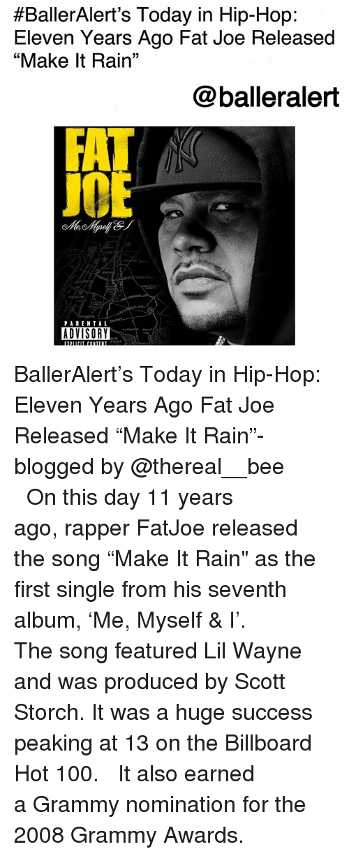 """Anaconda, Billboard, and Fat Joe:  #BallerAlert's Today in Hip-Hop:  Eleven Years Ago Fat Joe Released  """"Make It Rain""""  @balleralert  J0  PAREN TAL  ADVISORY BallerAlert's Today in Hip-Hop: Eleven Years Ago Fat Joe Released """"Make It Rain""""-blogged by @thereal__bee ⠀⠀⠀⠀⠀⠀⠀⠀⠀ ⠀⠀ On this day 11 years ago, rapper FatJoe released the song """"Make It Rain"""" as the first single from his seventh album, 'Me, Myself & I'. ⠀⠀⠀⠀⠀⠀⠀⠀⠀ ⠀⠀ The song featured Lil Wayne and was produced by Scott Storch. It was a huge success peaking at 13 on the Billboard Hot 100. ⠀⠀⠀⠀⠀⠀⠀⠀⠀ ⠀⠀ It also earned a Grammy nomination for the 2008 Grammy Awards."""