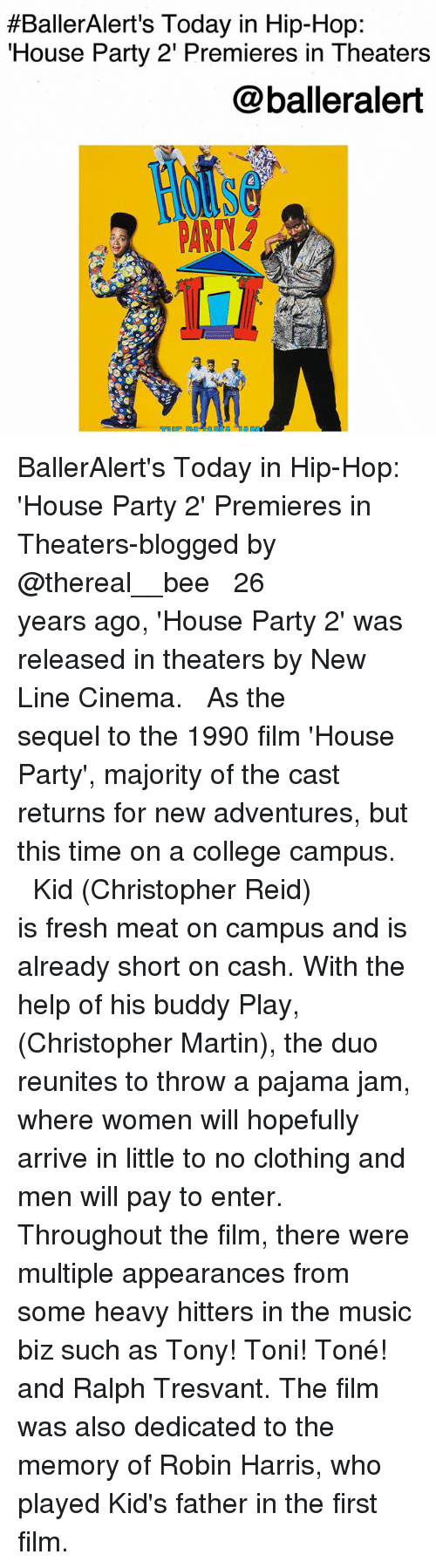 College, Fresh, and Martin:  #BallerAlert's Today in Hip-Hop  House Party 2' Premieres in Theaters  @balleralert BallerAlert's Today in Hip-Hop: 'House Party 2' Premieres in Theaters-blogged by @thereal__bee ⠀⠀⠀⠀⠀⠀⠀⠀⠀ ⠀⠀ 26 years ago, 'House Party 2' was released in theaters by New Line Cinema. ⠀⠀⠀⠀⠀⠀⠀⠀⠀ ⠀⠀ As the sequel to the 1990 film 'House Party', majority of the cast returns for new adventures, but this time on a college campus. ⠀⠀⠀⠀⠀⠀⠀⠀⠀ ⠀⠀ Kid (Christopher Reid) is fresh meat on campus and is already short on cash. With the help of his buddy Play, (Christopher Martin), the duo reunites to throw a pajama jam, where women will hopefully arrive in little to no clothing and men will pay to enter. ⠀⠀⠀⠀⠀⠀⠀⠀⠀ ⠀⠀ Throughout the film, there were multiple appearances from some heavy hitters in the music biz such as Tony! Toni! Toné! and Ralph Tresvant. The film was also dedicated to the memory of Robin Harris, who played Kid's father in the first film.