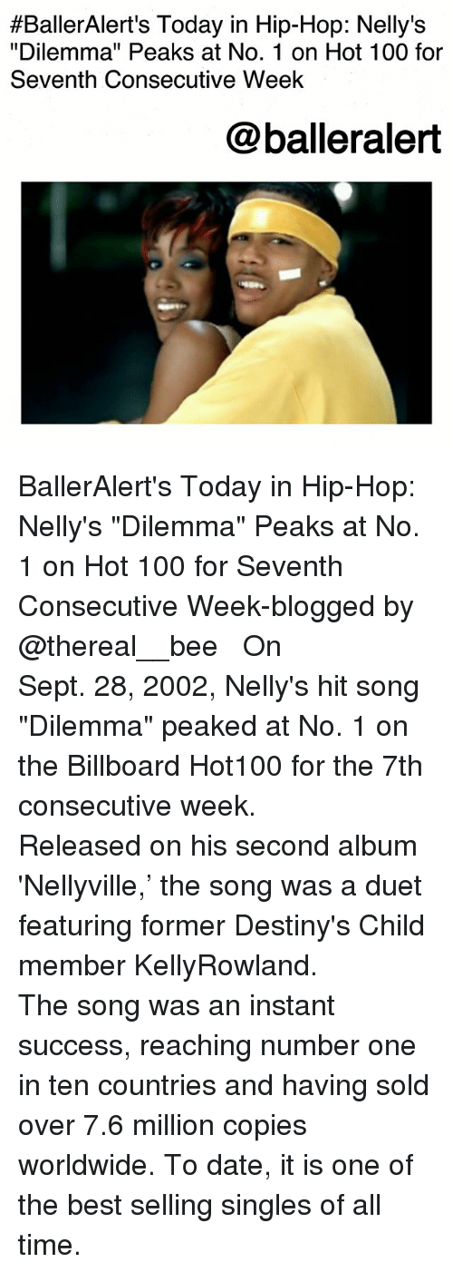 "Anaconda, Billboard, and Memes:  #BallerAlert's Today in Hip-Hop: Nelly's  ""Dilemma"" Peaks at No. 1 on Hot 100 for  Seventh Consecutive Week  @balleralert BallerAlert's Today in Hip-Hop: Nelly's ""Dilemma"" Peaks at No. 1 on Hot 100 for Seventh Consecutive Week-blogged by @thereal__bee ⠀⠀⠀⠀⠀⠀⠀⠀⠀ ⠀⠀ On Sept. 28, 2002, Nelly's hit song ""Dilemma"" peaked at No. 1 on the Billboard Hot100 for the 7th consecutive week. ⠀⠀⠀⠀⠀⠀⠀⠀⠀ ⠀⠀ Released on his second album 'Nellyville,' the song was a duet featuring former Destiny's Child member KellyRowland. ⠀⠀⠀⠀⠀⠀⠀⠀⠀ ⠀⠀ The song was an instant success, reaching number one in ten countries and having sold over 7.6 million copies worldwide. To date, it is one of the best selling singles of all time."
