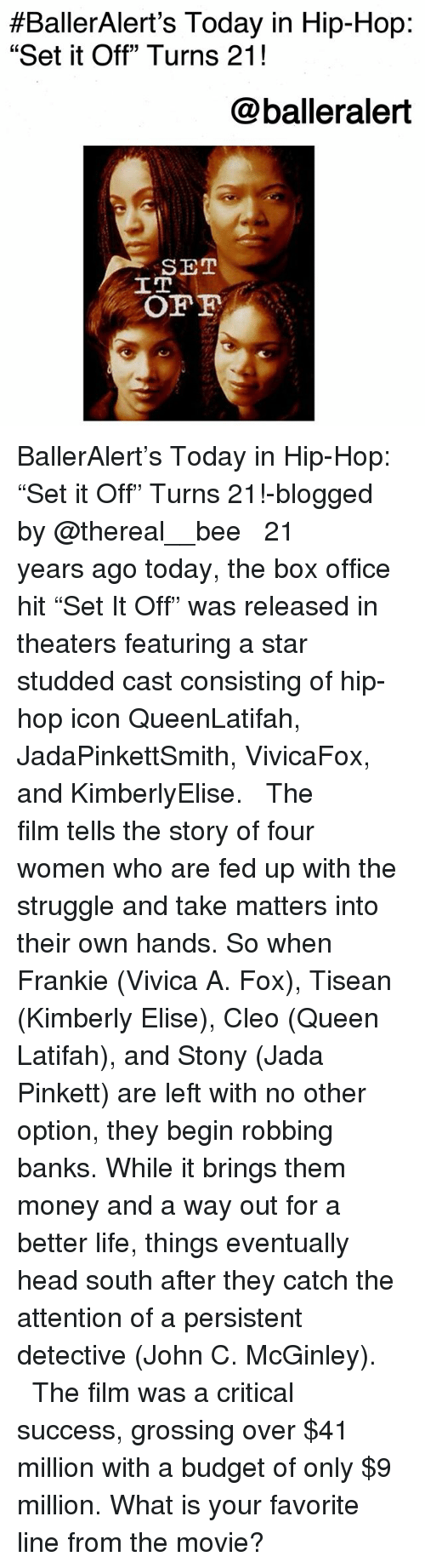"elise:  #BallerAlert's Today in Hip-Hop:  ""Set it Off"" Turns 21!  @balleralert  SET  IT BallerAlert's Today in Hip-Hop: ""Set it Off"" Turns 21!-blogged by @thereal__bee ⠀⠀⠀⠀⠀⠀⠀⠀⠀ ⠀⠀ 21 years ago today, the box office hit ""Set It Off"" was released in theaters featuring a star studded cast consisting of hip-hop icon QueenLatifah, JadaPinkettSmith, VivicaFox, and KimberlyElise. ⠀⠀⠀⠀⠀⠀⠀⠀⠀ ⠀⠀ The film tells the story of four women who are fed up with the struggle and take matters into their own hands. So when Frankie (Vivica A. Fox), Tisean (Kimberly Elise), Cleo (Queen Latifah), and Stony (Jada Pinkett) are left with no other option, they begin robbing banks. While it brings them money and a way out for a better life, things eventually head south after they catch the attention of a persistent detective (John C. McGinley). ⠀⠀⠀⠀⠀⠀⠀⠀⠀ ⠀⠀ The film was a critical success, grossing over $41 million with a budget of only $9 million. What is your favorite line from the movie?"