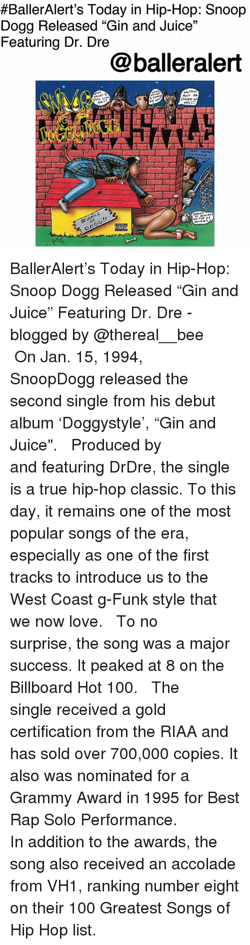 """Anaconda, Billboard, and Dr. Dre:  #BallerAlert's Today in Hip-Hop: Snoop  Dogg Released """"Gin and Juice""""  Featuring Dr. Dre  05  @balleralert BallerAlert's Today in Hip-Hop: Snoop Dogg Released """"Gin and Juice"""" Featuring Dr. Dre -blogged by @thereal__bee ⠀⠀⠀⠀⠀⠀⠀ ⠀⠀⠀⠀ On Jan. 15, 1994, SnoopDogg released the second single from his debut album 'Doggystyle', """"Gin and Juice"""". ⠀⠀⠀⠀⠀⠀⠀ ⠀⠀⠀⠀ Produced by and featuring DrDre, the single is a true hip-hop classic. To this day, it remains one of the most popular songs of the era, especially as one of the first tracks to introduce us to the West Coast g-Funk style that we now love. ⠀⠀⠀⠀⠀⠀⠀ ⠀⠀⠀⠀ To no surprise, the song was a major success. It peaked at 8 on the Billboard Hot 100. ⠀⠀⠀⠀⠀⠀⠀ ⠀⠀⠀⠀ The single received a gold certification from the RIAA and has sold over 700,000 copies. It also was nominated for a Grammy Award in 1995 for Best Rap Solo Performance. ⠀⠀⠀⠀⠀⠀⠀ ⠀⠀⠀⠀ In addition to the awards, the song also received an accolade from VH1, ranking number eight on their 100 Greatest Songs of Hip Hop list."""