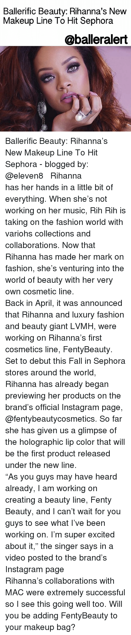 "Excition: Ballerific Beauty: Rihanna's New  Makeup Line To Hit Sephora  @balleralert Ballerific Beauty: Rihanna's New Makeup Line To Hit Sephora - blogged by: @eleven8 ⠀⠀⠀⠀⠀⠀⠀⠀⠀ ⠀⠀⠀⠀⠀⠀⠀⠀⠀ Rihanna has her hands in a little bit of everything. When she's not working on her music, Rih Rih is taking on the fashion world with variohs collections and collaborations. Now that Rihanna has made her mark on fashion, she's venturing into the world of beauty with her very own cosmetic line. ⠀⠀⠀⠀⠀⠀⠀⠀⠀ ⠀⠀⠀⠀⠀⠀⠀⠀⠀ Back in April, it was announced that Rihanna and luxury fashion and beauty giant LVMH, were working on Rihanna's first cosmetics line, FentyBeauty. Set to debut this Fall in Sephora stores around the world, Rihanna has already began previewing her products on the brand's official Instagram page, @fentybeautycosmetics. So far she has given us a glimpse of the holographic lip color that will be the first product released under the new line. ⠀⠀⠀⠀⠀⠀⠀⠀⠀ ⠀⠀⠀⠀⠀⠀⠀⠀⠀ ""As you guys may have heard already, I am working on creating a beauty line, Fenty Beauty, and I can't wait for you guys to see what I've been working on. I'm super excited about it,"" the singer says in a video posted to the brand's Instagram page ⠀⠀⠀⠀⠀⠀⠀⠀⠀ ⠀⠀⠀⠀⠀⠀⠀⠀⠀ Rihanna's collaborations with MAC were extremely successful so I see this going well too. Will you be adding FentyBeauty to your makeup bag?"