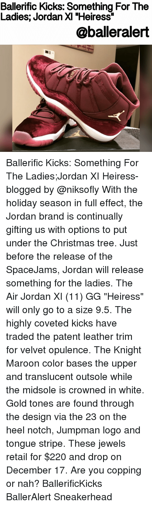 "Air Jordan, Gg, and Jordans: Ballerific Kicks: Something For The  Ladies; Jordan XI ""Heiress""  aballeralert Ballerific Kicks: Something For The Ladies;Jordan XI Heiress- blogged by @niksofly With the holiday season in full effect, the Jordan brand is continually gifting us with options to put under the Christmas tree. Just before the release of the SpaceJams, Jordan will release something for the ladies. The Air Jordan XI (11) GG ""Heiress"" will only go to a size 9.5. The highly coveted kicks have traded the patent leather trim for velvet opulence. The Knight Maroon color bases the upper and translucent outsole while the midsole is crowned in white. Gold tones are found through the design via the 23 on the heel notch, Jumpman logo and tongue stripe. These jewels retail for $220 and drop on December 17. Are you copping or nah? BallerificKicks BallerAlert Sneakerhead"
