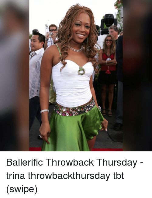 Memes, Tbt, and Throwback Thursday: Ballerific Throwback Thursday - trina throwbackthursday tbt (swipe)