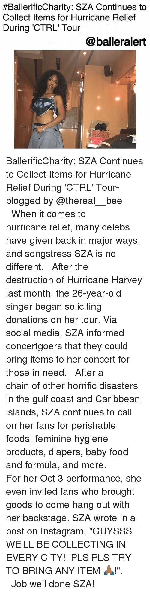 """Hurricane Harvey:  #BallerificCharity. SZA Continues to  Collect Items for Hurricane Relief  During 'CTRL' Tour  @balleralert BallerificCharity: SZA Continues to Collect Items for Hurricane Relief During 'CTRL' Tour-blogged by @thereal__bee ⠀⠀⠀⠀⠀⠀⠀⠀⠀ ⠀⠀ When it comes to hurricane relief, many celebs have given back in major ways, and songstress SZA is no different. ⠀⠀⠀⠀⠀⠀⠀⠀⠀ ⠀⠀ After the destruction of Hurricane Harvey last month, the 26-year-old singer began soliciting donations on her tour. Via social media, SZA informed concertgoers that they could bring items to her concert for those in need. ⠀⠀⠀⠀⠀⠀⠀⠀⠀ ⠀⠀ After a chain of other horrific disasters in the gulf coast and Caribbean islands, SZA continues to call on her fans for perishable foods, feminine hygiene products, diapers, baby food and formula, and more. ⠀⠀⠀⠀⠀⠀⠀⠀⠀ ⠀⠀ For her Oct 3 performance, she even invited fans who brought goods to come hang out with her backstage. SZA wrote in a post on Instagram, """"GUYSSS WE'LL BE COLLECTING IN EVERY CITY!! PLS PLS TRY TO BRING ANY ITEM 🙏🏾!"""". ⠀⠀⠀⠀⠀⠀⠀⠀⠀ ⠀⠀ Job well done SZA!"""