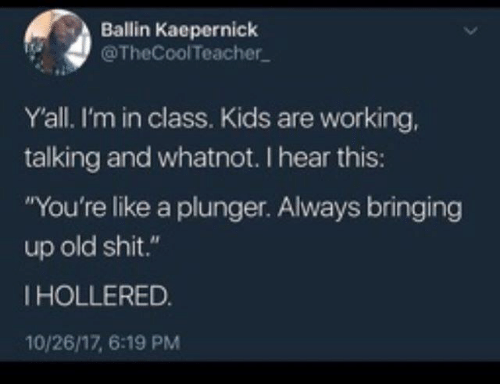 "kaepernick: Ballin Kaepernick  @TheCoolTeacher  Yall. I'm in class. Kids are working,  talking and whatnot. I hear this:  ""You're like a plunger. Always bringing  up old shit.""  IHOLLERED.  10/26/17, 6:19 PM"