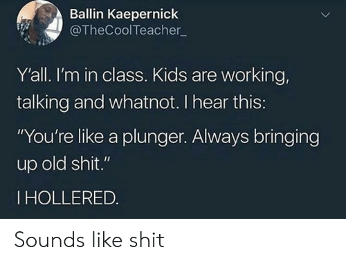 "kaepernick: Ballin Kaepernick  @TheCoolTeacher  Y'all. I'm in class. Kids are working,  talking and whatnot. I hear this:  ""You're like a plunger. Always bringing  up old shit.""  IHOLLERED. Sounds like shit"