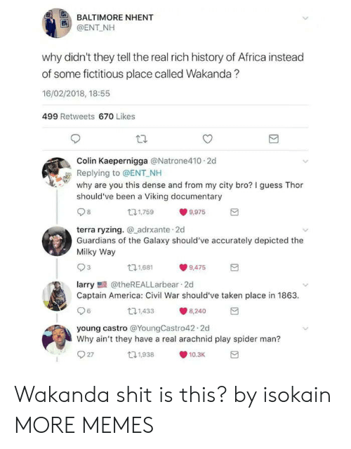 Carolina Panthers: BALTIMORE NHENT  @ENT NH  why didn't they tell the real rich history of Africa instead  of some fictitious place called Wakanda?  16/02/2018, 18:55  499 Retweets 670 Likes  Colin Kaepernigga @Natrone410 2d  Replying to @ENT NH  why are you this dense and from my city bro? I guess Thor  should've been a Viking documentary  131,759  9,975  terra ryzing. adrxante 2d  Guardians of the Galaxy should've accurately depicted the  Milky Way  11,681  9,475  larry@theREALLarbear 2d  Captain America: Civil War should've taken place in 1863  6  11,433  8,240  young castro @YoungCastro42.2d  Why ain't they have a real arachnid play spider man?  27  t1,938  10.3K Wakanda shit is this? by isokain MORE MEMES
