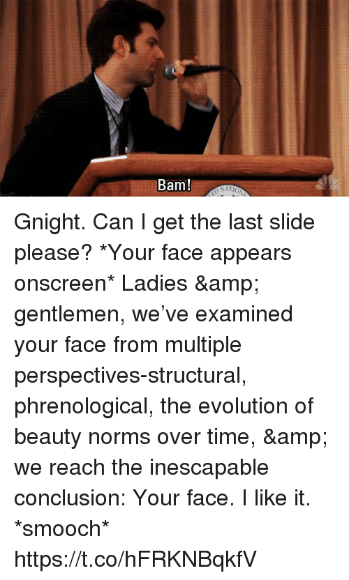 norms: Bam! Gnight. Can I get the last slide please? *Your face appears onscreen* Ladies & gentlemen, we've examined your face from multiple perspectives-structural, phrenological, the evolution of beauty norms over time, & we reach the inescapable conclusion: Your face. I like it. *smooch* https://t.co/hFRKNBqkfV