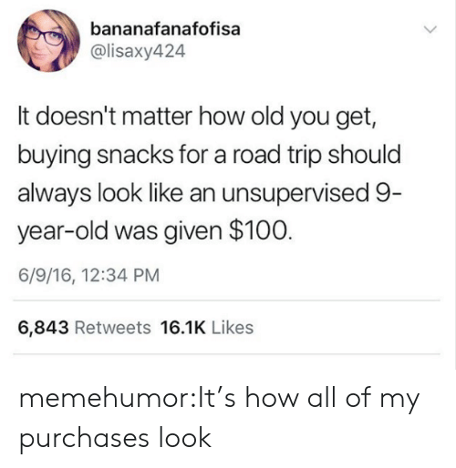 Was Given: bananafanafofisa  @lisaxy424  It doesn't matter how old you get,  buying snacks for a road trip should  always look like an unsupervised 9  year-old was given $100  6/9/16, 12:34 PM  6,843 Retweets 16.1K Likes memehumor:It's how all of my purchases look