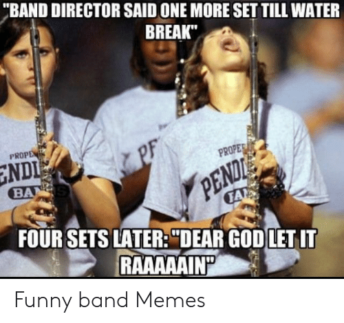 """Funny Band Memes: """"BAND DIRECTOR SAID ONE MORE SET TILL WATER  BREAK""""  PROPE  NDI  BA  PF  PROPER  PENDIE  FOUR SETS LATER: """"DEAR GOD LET IT  FA  RAAAAAIN Funny band Memes"""