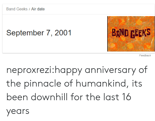 Pinnacle: Band Geeks Air date  September 7, 2001  BAND CEEKS  Feedback neproxrezi:happy anniversary of the pinnacle of humankind, its been downhill for the last 16 years