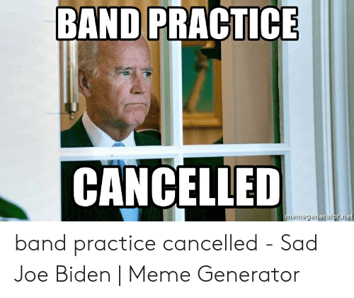 Band Practice Meme: BAND PRACTICE  CANCELLED band practice cancelled - Sad Joe Biden | Meme Generator