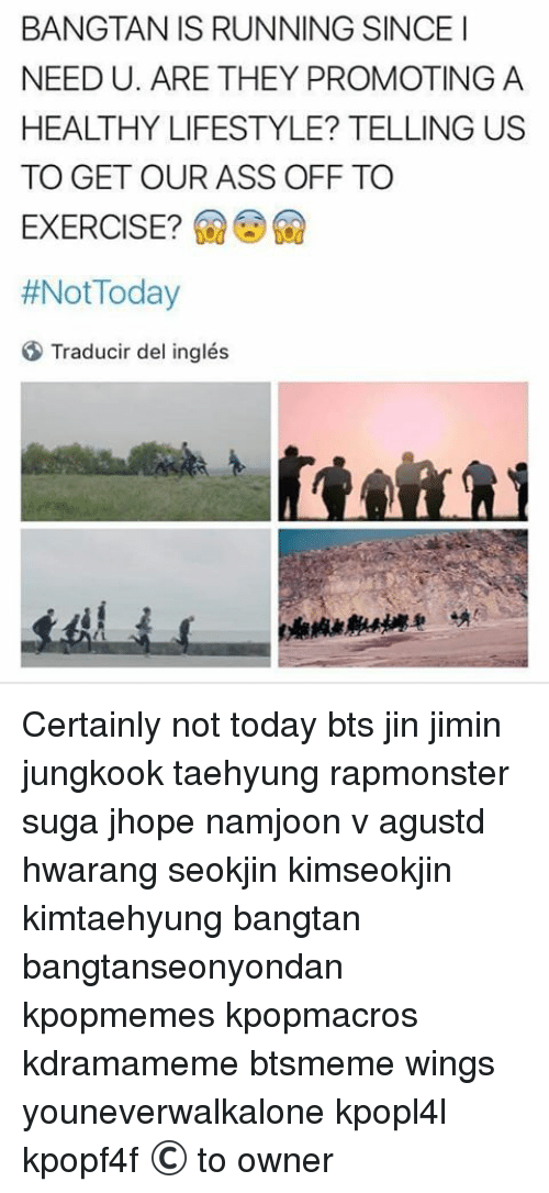 Not Today Bts: BANGTAN IS RUNNING SINCE I  NEED U. ARE THEY PROMOTING A  HEALTHY LIFESTYLE? TELLING US  TO GET OUR ASS OFF TO  EXERCISE?  #Not Today  Traducir del inglés Certainly not today bts jin jimin jungkook taehyung rapmonster suga jhope namjoon v agustd hwarang seokjin kimseokjin kimtaehyung bangtan bangtanseonyondan kpopmemes kpopmacros kdramameme btsmeme wings youneverwalkalone kpopl4l kpopf4f © to owner