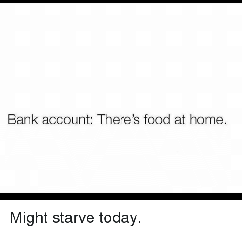 Food, Gym, and Bank: Bank account: There's food at home Might starve today.
