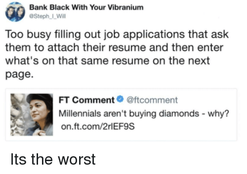 applications: Bank Black With Your Vibranium  @Steph I_Will  Too busy filling out job applications that ask  them to attach their resume and then enter  what's on that same resume on the next  page  FT Comment@ftcomment  Millennials aren't buying diamonds - why?  on.ft.com/2rlEF9S Its the worst