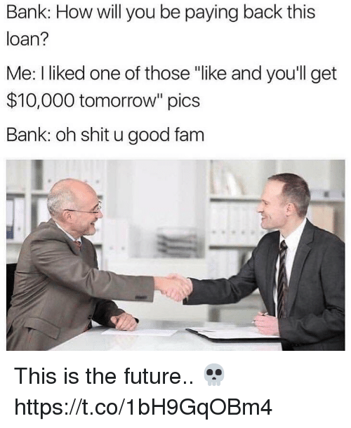 "Fam, Future, and Shit: Bank: How will you be paying back this  loan?  Me: I liked one of those ""like and youll get  $10,000 tomorrow"" pics  Bank: oh shit u good fam This is the future.. 💀 https://t.co/1bH9GqOBm4"