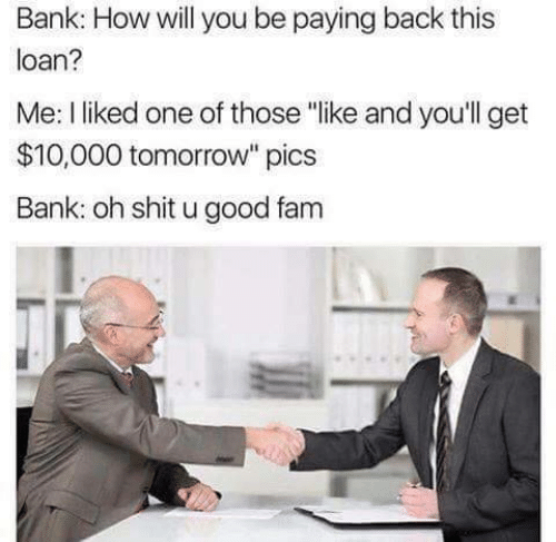 "those: Bank: How will you be paying back this  loan?  Me: I liked one of those ""like and you'll get  $10,000 tomorrow"" pics  Bank: oh shit u good fam"