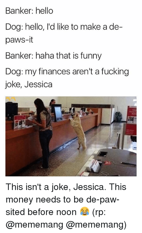 pawe: Banker: hello  Dog: hello, l'd like to make a de-  paws-it  Banker: haha that is funny  Dog: my finances aren't a fucking  joke, Jessica This isn't a joke, Jessica. This money needs to be de-paw-sited before noon 😂 (rp: @mememang @mememang)