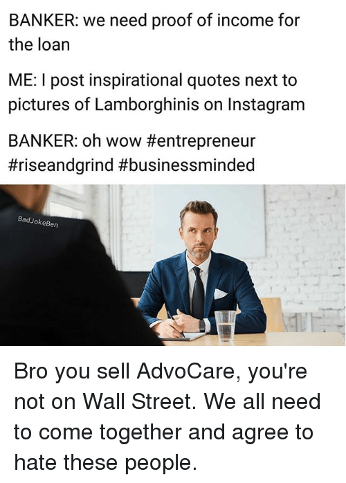 Proofs: BANKER: we need proof of income for  the loan  ME: I post inspirational quotes next to  pictures of Lamborghinis on Instagram  BANKER: oh wow #entrepreneur  #riseandgrind #businessminded  BadJokeBen Bro you sell AdvoCare, you're not on Wall Street. We all need to come together and agree to hate these people.