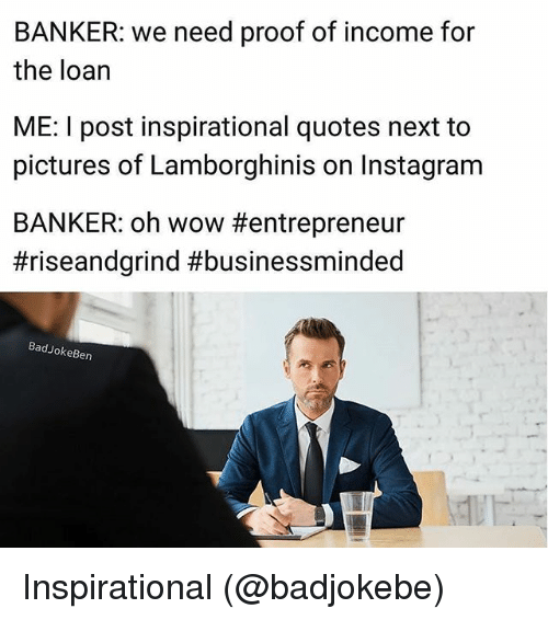 Instagram, Memes, and Wow: BANKER: we need proof of income for  the loan  ME: I post inspirational quotes next to  pictures of Lamborghinis on Instagram  BANKER: oh wow #entrepreneur  #riseandgrind #businessminded  BadJokeBen Inspirational (@badjokebe)