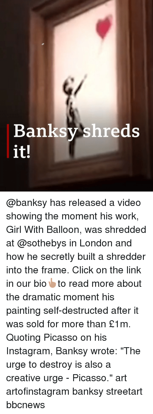 "Click, Instagram, and Memes: Banksy shreds  it! @banksy has released a video showing the moment his work, Girl With Balloon, was shredded at @sothebys in London and how he secretly built a shredder into the frame. Click on the link in our bio👆🏽to read more about the dramatic moment his painting self-destructed after it was sold for more than £1m. Quoting Picasso on his Instagram, Banksy wrote: ""The urge to destroy is also a creative urge - Picasso."" art artofinstagram banksy streetart bbcnews"