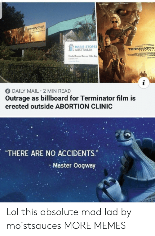 "Clinic: BANS  3CHWAFZEN09ER  HAMILTON  TERMINATOR  MARIE STOPES  AUSTRALIA  TERMINATOR  A E &TE  Marle Stopes Bowen Halls Day  IReCOTF  i  DAILY MAIL 2 MIN READ  Outrage as billboard for Terminator film is  erected outside ABORTION CLINIC  ARE NO ACCIDENTS.  ""THERE  ""  Master Oogway Lol this absolute mad lad by moistsauces MORE MEMES"