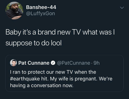 pregnant: Banshee-44  @LuffyxGon  Baby it's a brand new TV what was I  suppose to do lool  Pat Cunnane O @PatCunnane · 9h  T ran to protect our new TV when the  #earthquake hit. My wife is pregnant. We're  having a conversation now.