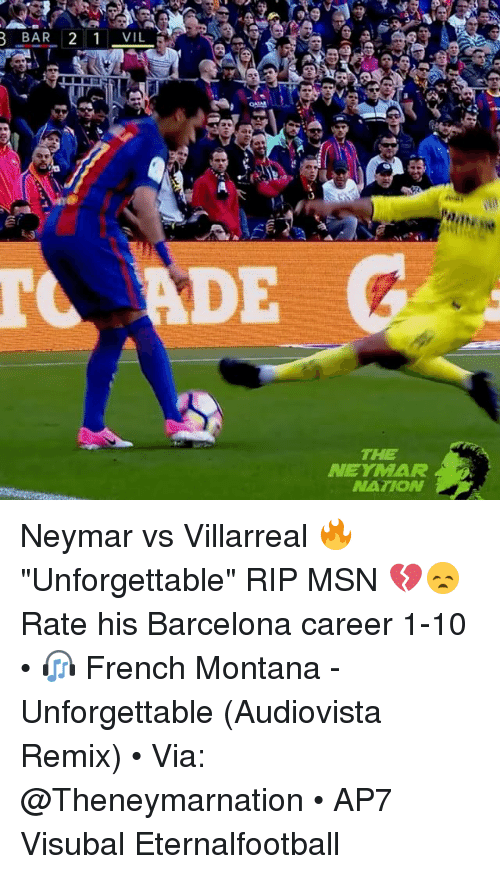 "Remixes: BAR 2 1VIL  TO ADE  THE  NEYMAR  NATION Neymar vs Villarreal 🔥 ""Unforgettable"" RIP MSN 💔😞 Rate his Barcelona career 1-10 • 🎧 French Montana - Unforgettable (Audiovista Remix) • Via: @Theneymarnation • AP7 Visubal Eternalfootball"
