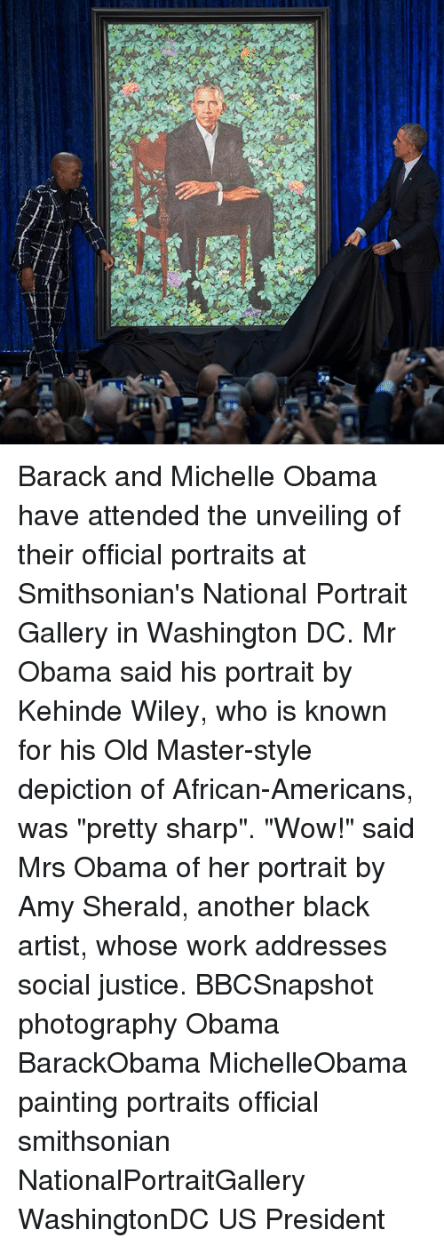 "Smithsonian: Barack and Michelle Obama have attended the unveiling of their official portraits at Smithsonian's National Portrait Gallery in Washington DC. Mr Obama said his portrait by Kehinde Wiley, who is known for his Old Master-style depiction of African-Americans, was ""pretty sharp"". ""Wow!"" said Mrs Obama of her portrait by Amy Sherald, another black artist, whose work addresses social justice. BBCSnapshot photography Obama BarackObama MichelleObama painting portraits official smithsonian NationalPortraitGallery WashingtonDC US President"