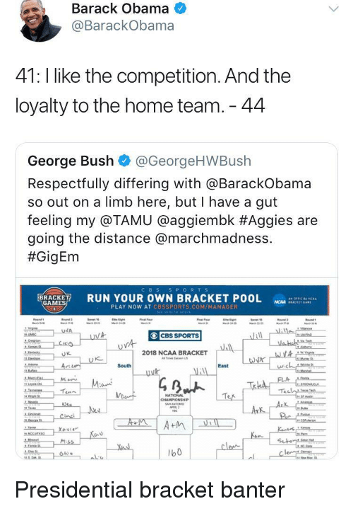marchmadness: Barack Obama  @BarackObama  41: l like the competition. And the  loyalty to the home team. 44  George Bush @GeorgeHWBush  Respectfully differing with aBarackobama  so out on a limb here, but I have a gut  feeling my @TAMU @agg.embk #Aggies are  going the distance @marchmadness.  #GigEm  CBS S PORTS  RUN YOUR OWN BRACKET POOL  as OFFICIAL 'CAA  GAMES  NCAA SEACKET GAM  PLAY NOW AT CBSSPORTS.COM/MANAGER  CBS SPORTS  2018 NCAA BRACKET  Tes Ea US  に  South  East  NATIONAL  b0 <p>Presidential bracket banter</p>