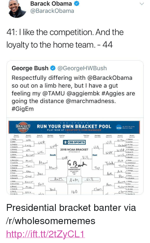 """marchmadness: Barack Obama  @BarackObama  41: l like the competition. And the  loyalty to the home team. 44  George Bush @GeorgeHWBush  Respectfully differing with aBarackobama  so out on a limb here, but I have a gut  feeling my @TAMU @agg.embk #Aggies are  going the distance @marchmadness.  #GigEm  CBS S PORTS  RUN YOUR OWN BRACKET POOL  as OFFICIAL 'CAA  GAMES  NCAA SEACKET GAM  PLAY NOW AT CBSSPORTS.COM/MANAGER  CBS SPORTS  2018 NCAA BRACKET  Tes Ea US  に  South  East  NATIONAL  b0 <p>Presidential bracket banter via /r/wholesomememes <a href=""""http://ift.tt/2tZyCL1"""">http://ift.tt/2tZyCL1</a></p>"""