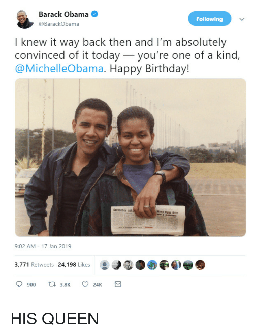 Birthday, Obama, and Queen: Barack Obama  @BarackObama  Following  I knew it way back then and I'm absolutely  convinced of it today_you're one of a kind,  @MichelleObama. Happy Birthday!  Garbachev ask  Mama Nisa Drive  9:02 AM 17 Jan 2019  3,771 Retweets 24,198 Likes HIS QUEEN