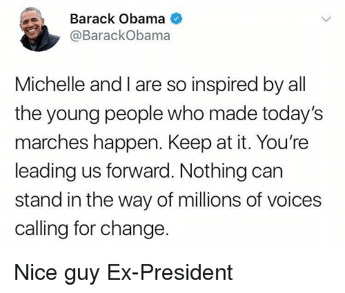 Obama, Barack Obama, and Change: Barack Obama  @BarackObama  Michelle andI are so inspired by all  the young people who made today's  marches happen. Keep at it. You're  leading us forward. Nothing carn  stand in the way of millions of voices  calling for change. <p>Nice guy Ex-President</p>