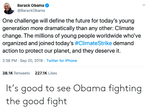 Define: Barack Obama  @BarackObama  One challenge will define the future for today's young  generation more dramatically than any other: Climate  change. The millions of young people worldwide who've  organized and joined today's #ClimateStrike demand  action to protect our planet, and they deserve it.  2:38 PM Sep 20, 2019 Twitter for iPhone  38.1K Retweets  227.1K Likes It's good to see Obama fighting the good fight