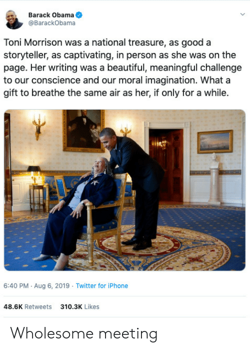 Obama: Barack Obama  @BarackObama  Toni Morrison was a national treasure, as good a  storyteller, as captivating, in person as she was on the  page. Her writing was a beautiful, meaningful challenge  to our conscience and our moral imagination. What a  gift to breathe the same air as her, if only for a while.  6:40 PM Aug 6, 2019 Twitter for iPhone  48.6K Retweets  310.3K Likes Wholesome meeting