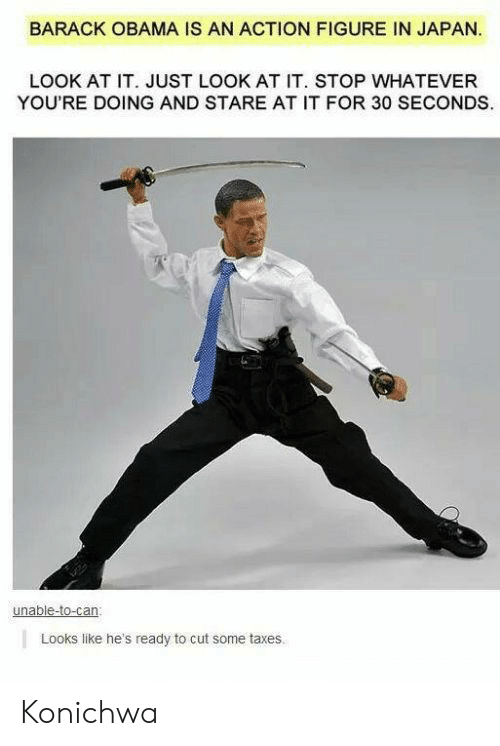 Obama, Taxes, and Barack Obama: BARACK OBAMA IS AN ACTION FIGURE IN JAPAN.  LOOK AT IT. JUST LOOK AT IT. STOP WHATEVER  YOU'RE DOING AND STARE AT IT FOR 30 SECONDS  unable-to-can  Looks like he's ready to cut some taxes Konichwa