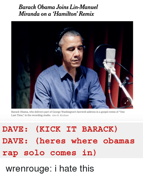"Obama, Rap, and Target: Barack Obama Joins Lin-Manuel  Miranda on a Hamilton' Remix  Barack Obama, who delivers part of George Washington's farewell address in a gospel remix of ""One  Last Time,"" in the recording studio. Alex R. Kirzhner   DAVE: (KICK IT BARACK)  DAVE: (heres where obamas  rap solo comes in) wrenrouge: i hate this"