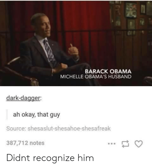 Obama, Barack Obama, and Okay: BARACK OBAMA  MICHELLE OBAMA'S HUSBAND  dark-dagger  ah okay, that guy  Source: shesaslut-shesahoe-shesafreak  387,712 notes Didnt recognize him