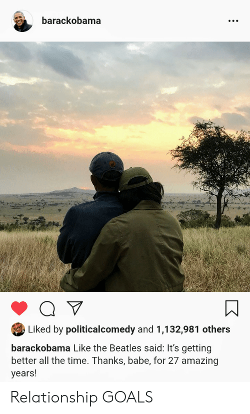 Relationship Goals: barackobama  A  Liked by politicalcomedy and 1,132,981 others  barackobama Like the Beatles said: It's getting  better all the time. Thanks, babe, for 27 amazing  years! Relationship GOALS