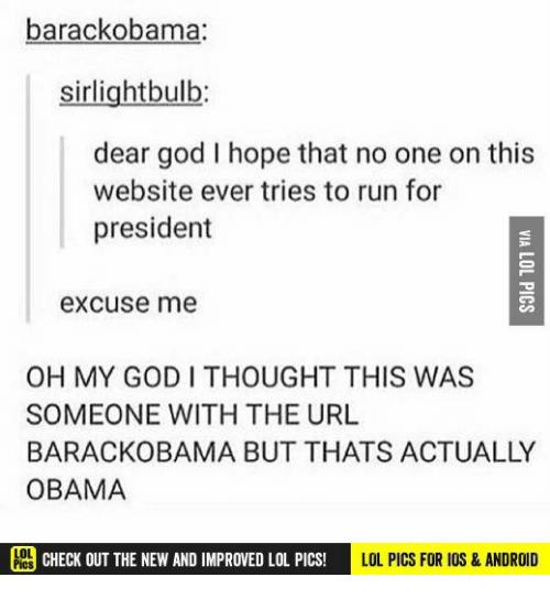 Android, God, and Memes: barackobama:  sirlightbulb  dear god I hope that no one on this  website ever tries to run for  president  excuse me  OH MY GODI THOUGHT THIS WAS  SOMEONE WITH THE URL  BARACKOBAMA BUT THATS ACTUALLY  OBAMA  CHECK OUT THE NEW AND IMPROVED LOL PICs!  LOL PICS FOR IOS & ANDROID