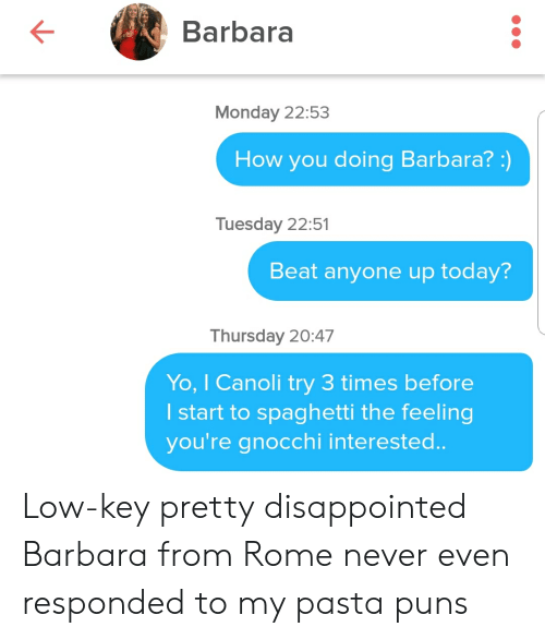 Disappointed, Low Key, and Puns: Barbara  Monday 22:53  How you doing Barbara?:)  Tuesday 22:51  Beat anyone up today?  Thursday 20:47  Yo, I Canoli try 3 times before  I start to spaghetti the feeling  you're gnocchi intereste.. Low-key pretty disappointed Barbara from Rome never even responded to my pasta puns