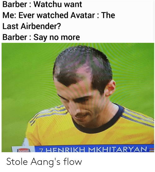 Arsenal, Barber, and Reddit: Barber: Watchu want  Me: Ever watched Avatar: The  Last Airbender?  Barber Say no more  7 HENRIKH MKHITARYAN  Arsenal Stole Aang's flow