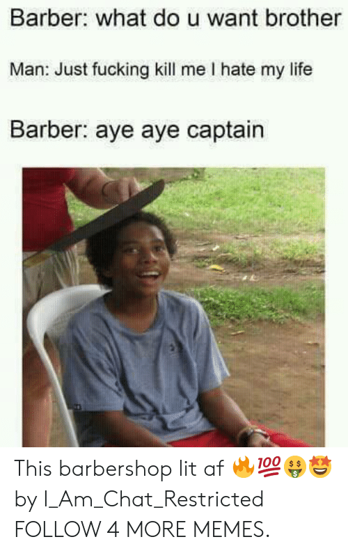 Dou: Barber: what dou want brother  Man: Just fucking kill me I hate my life  Barber: aye aye captain This barbershop lit af 🔥💯🤑🤩 by I_Am_Chat_Restricted FOLLOW 4 MORE MEMES.