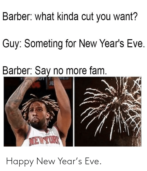 Say No More Fam: Barber: what kinda cut you want?  Guy: Someting for New Year's Eve.  Barber: Say no more fam.  JE  NEWYORK Happy New Year's Eve.