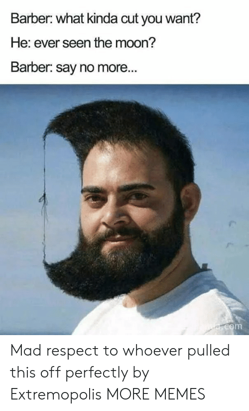 Barber: Barber: what kinda cut you want?  He: ever seen the moon?  Barber: say no more...  e.com Mad respect to whoever pulled this off perfectly by Extremopolis MORE MEMES