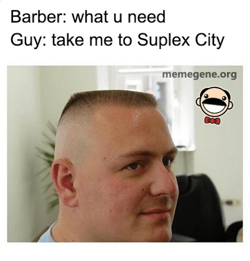 Suplexed: Barber: what u need  Guy: take me to Suplex City  memegene.org